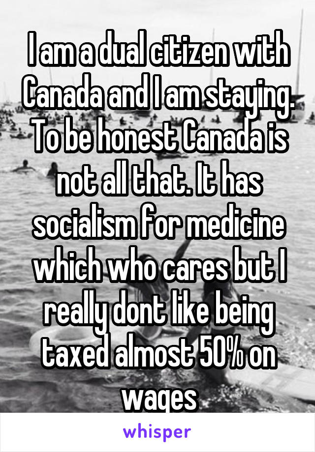 I am a dual citizen with Canada and I am staying. To be honest Canada is not all that. It has socialism for medicine which who cares but I really dont like being taxed almost 50% on wages