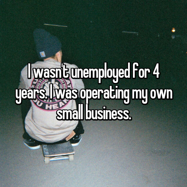 I wasn't unemployed for 4 years. I was operating my own small business.