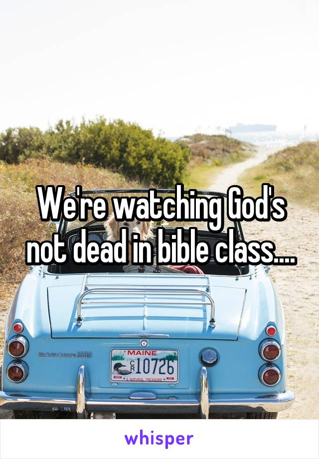 We're watching God's not dead in bible class....
