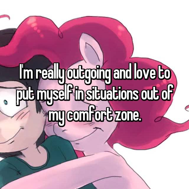 I'm really outgoing and love to put myself in situations out of my comfort zone.