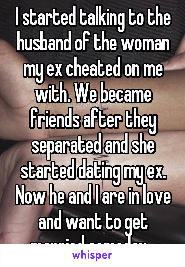 I started talking to the husband of the woman my ex cheated