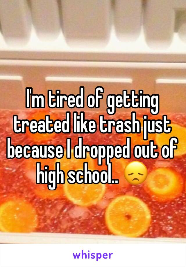 I'm tired of getting treated like trash just because I dropped out of high school.. 😞