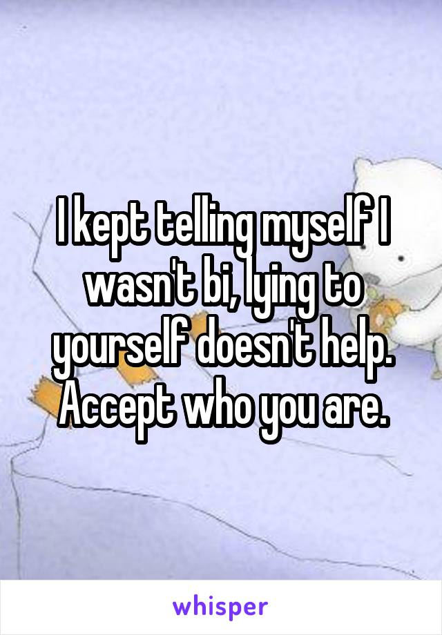 I kept telling myself I wasn't bi, lying to yourself doesn't help. Accept who you are.