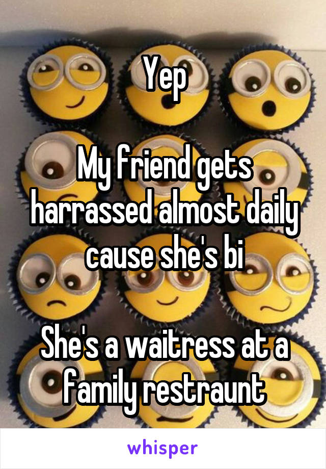 Yep  My friend gets harrassed almost daily cause she's bi  She's a waitress at a family restraunt
