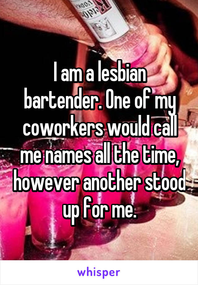 I am a lesbian bartender. One of my coworkers would call me names all the time, however another stood up for me.