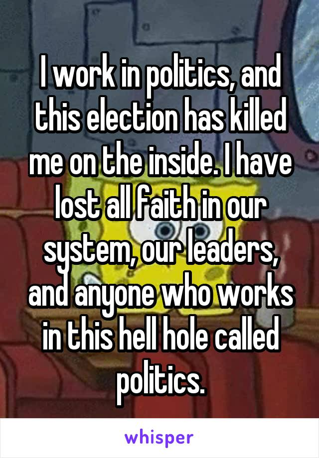 I work in politics, and this election has killed me on the inside. I have lost all faith in our system, our leaders, and anyone who works in this hell hole called politics.