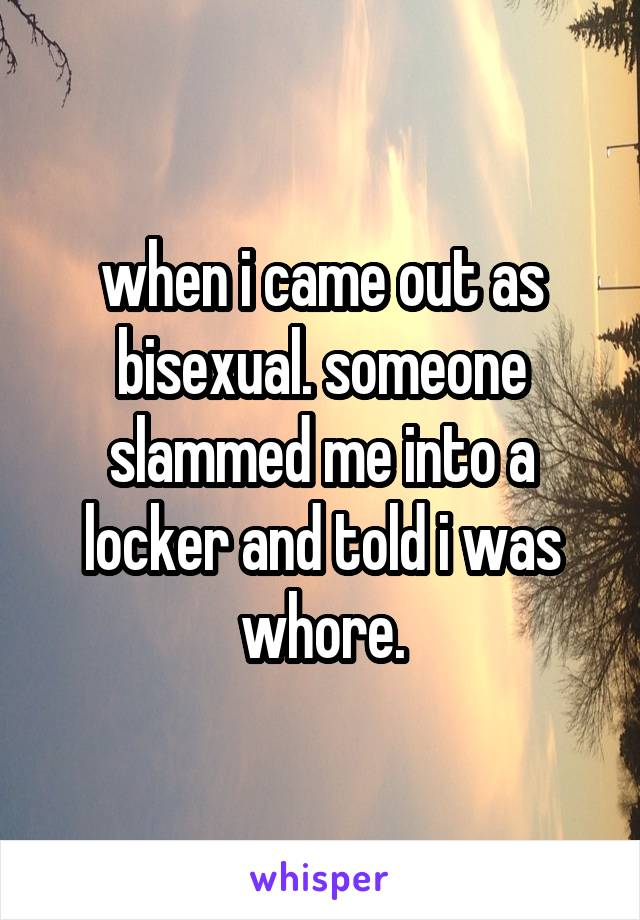 when i came out as bisexual. someone slammed me into a locker and told i was whore.