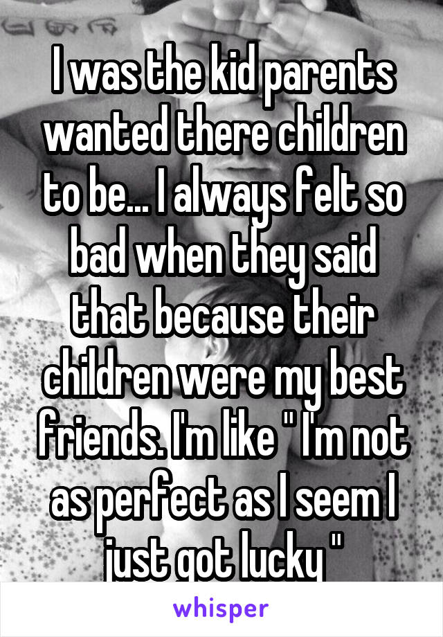 I was the kid parents wanted there children to be    I