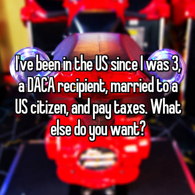 I've been in the US since I was 3, a DACA recipient, married to a US citizen, and pay taxes. What else do you want?