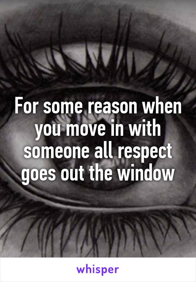 For some reason when you move in with someone all respect goes out the window