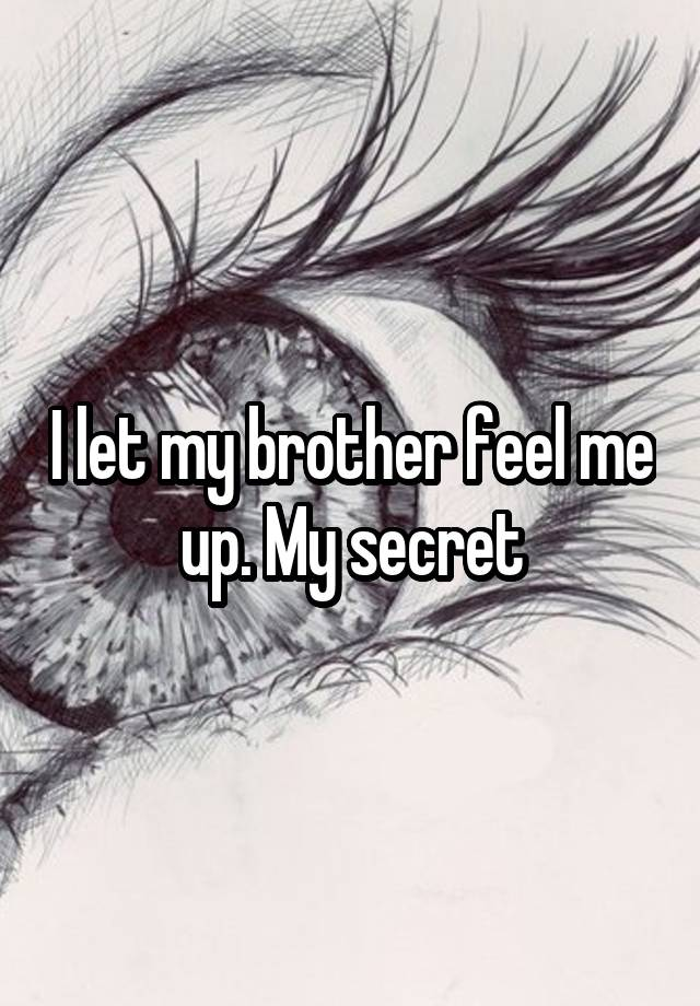 I let my brother feel me up. My secret