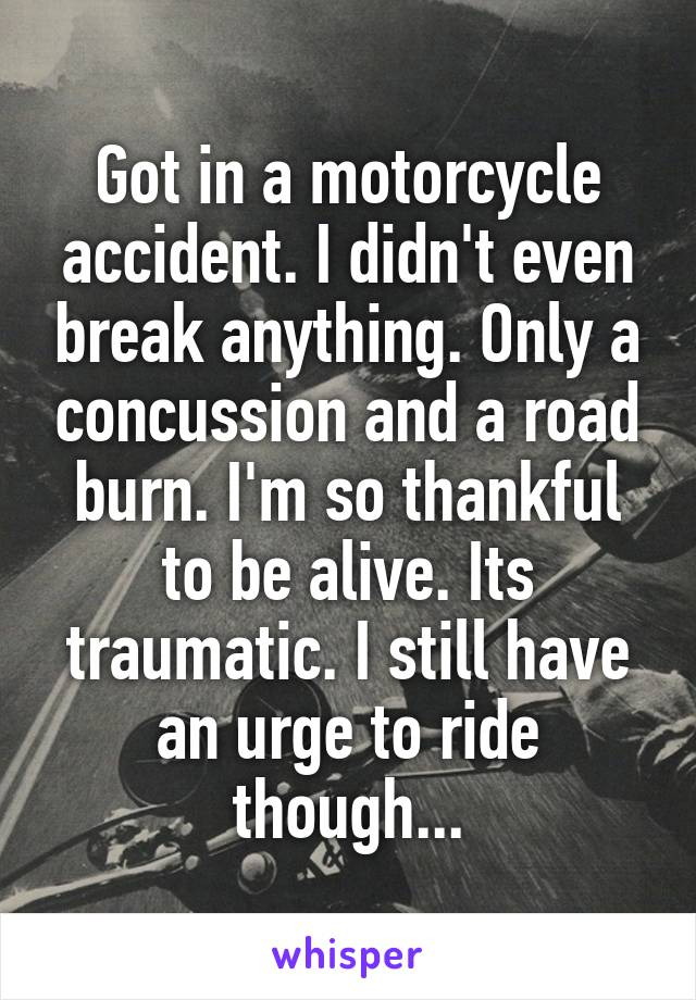 Got in a motorcycle accident. I didn't even break anything. Only a concussion and a road burn. I'm so thankful to be alive. Its traumatic. I still have an urge to ride though...