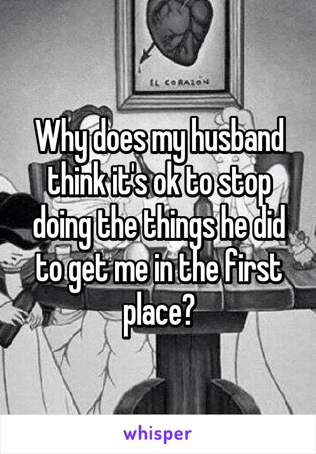 Why does my husband think it's ok to stop doing the things he did to get me in the first place?