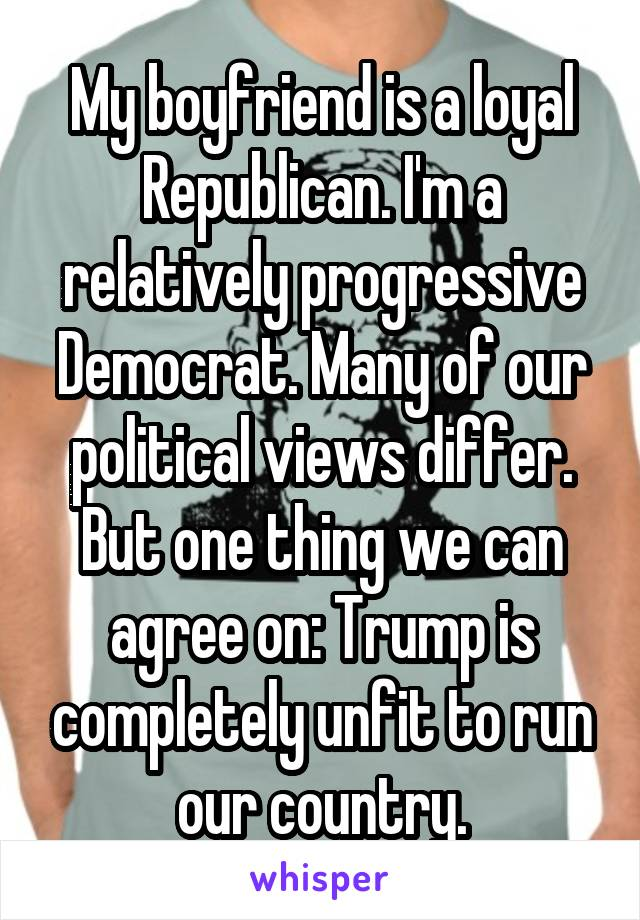 My boyfriend is a loyal Republican. I'm a relatively progressive Democrat. Many of our political views differ. But one thing we can agree on: Trump is completely unfit to run our country.