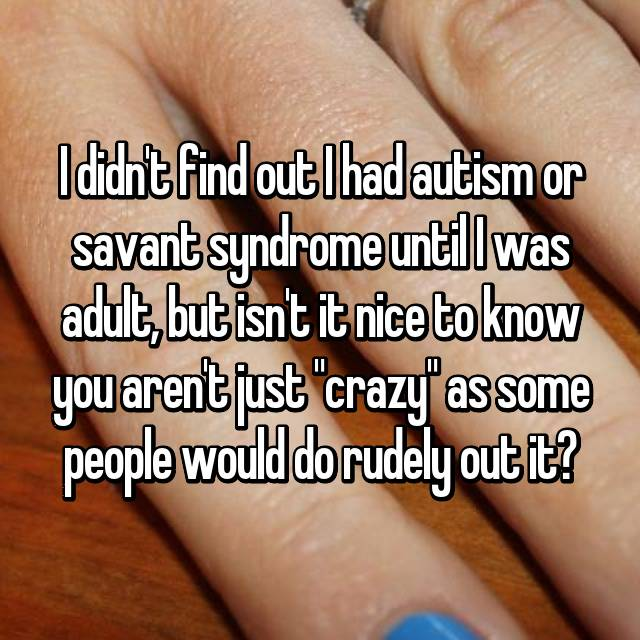"I didn't find out I had autism or savant syndrome until I was adult, but isn't it nice to know you aren't just ""crazy"" as some people would do rudely out it?"