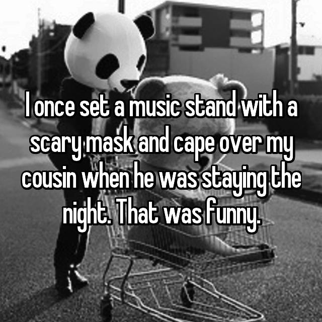 I once set a music stand with a scary mask and cape over my cousin when he was staying the night. That was funny.