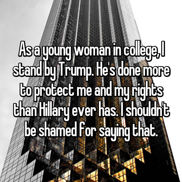 As a young woman in college, I stand by Trump. He's done more to protect me and my rights than Hillary ever has. I shouldn't be shamed for saying that.