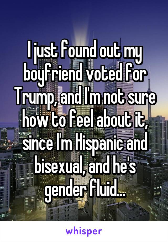 I just found out my boyfriend voted for Trump, and I'm not sure how to feel about it, since I'm Hispanic and bisexual, and he's gender fluid...