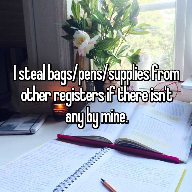 I steal bags/pens/supplies from other registers if there isn't any by mine.