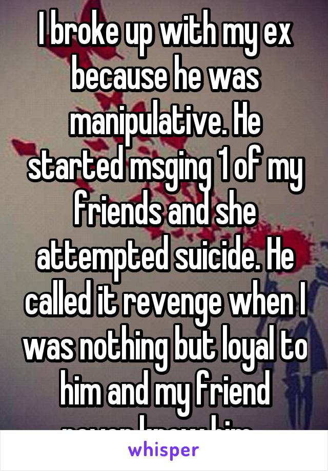 I broke up with my ex because he was manipulative  He started msging