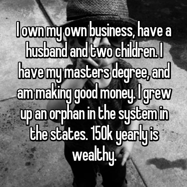 I own my own business, have a husband and two children. I have my masters degree, and am making good money. I grew up an orphan in the system in the states. 150k yearly is wealthy.