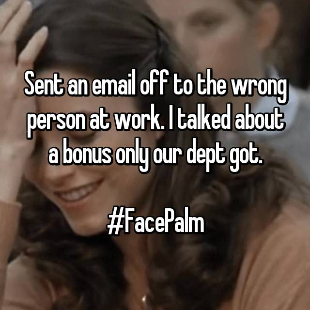 Sent an email off to the wrong person at work. I talked about a bonus only our dept got.  #FacePalm