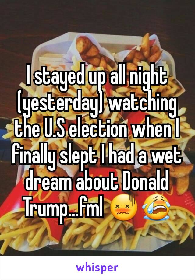 I stayed up all night (yesterday) watching the U.S election when I finally slept I had a wet dream about Donald Trump...fml 😖😭