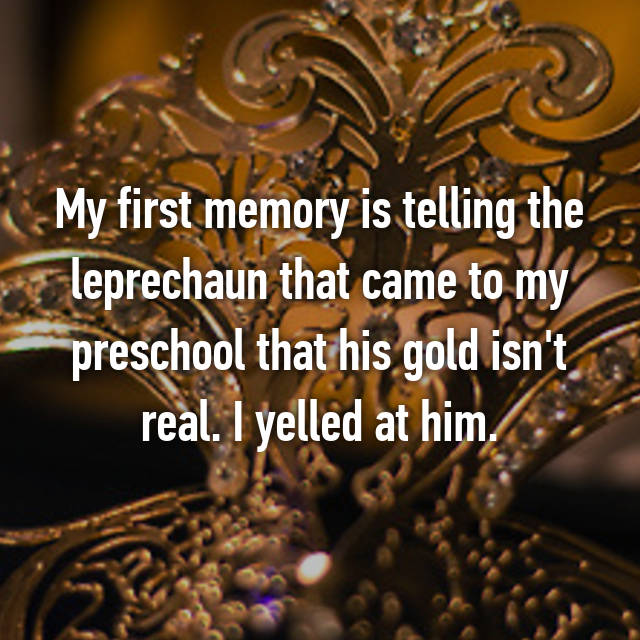 My first memory is telling the leprechaun that came to my preschool that his gold isn't real. I yelled at him.