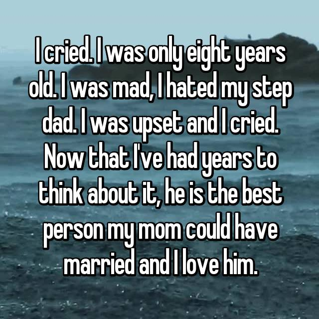 I cried. I was only eight years old. I was mad, I hated my step dad. I was upset and I cried. Now that I've had years to think about it, he is the best person my mom could have married and I love him.