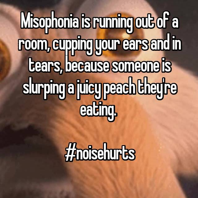 Misophonia is running out of a room, cupping your ears and in tears, because someone is slurping a juicy peach they're eating.   #noisehurts
