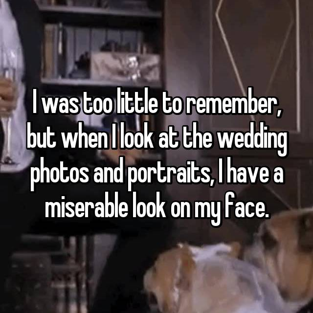 I was too little to remember, but when I look at the wedding photos and portraits, I have a miserable look on my face.