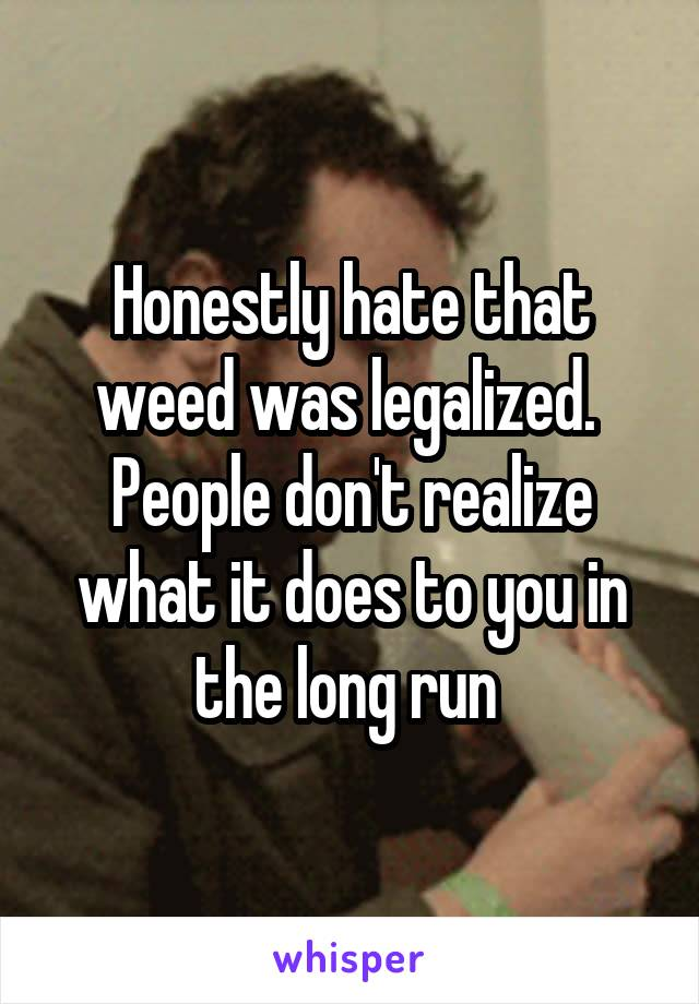 Honestly hate that weed was legalized.  People don't realize what it does to you in the long run