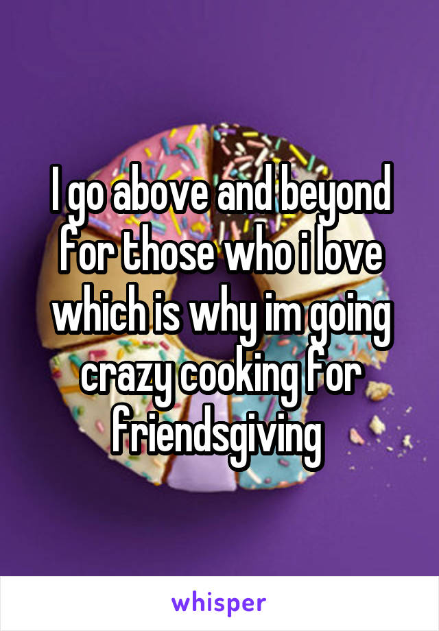 I go above and beyond for those who i love which is why im going crazy cooking for friendsgiving