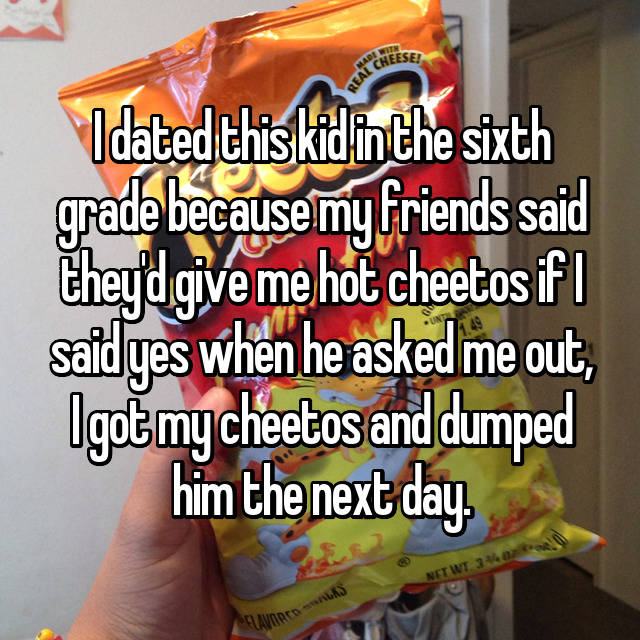 I dated this kid in the sixth grade because my friends said they'd give me hot cheetos if I said yes when he asked me out, I got my cheetos and dumped him the next day.