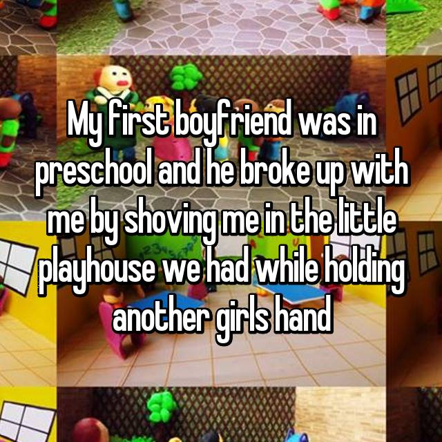 My first boyfriend was in preschool and he broke up with me by shoving me in the little playhouse we had while holding another girls hand