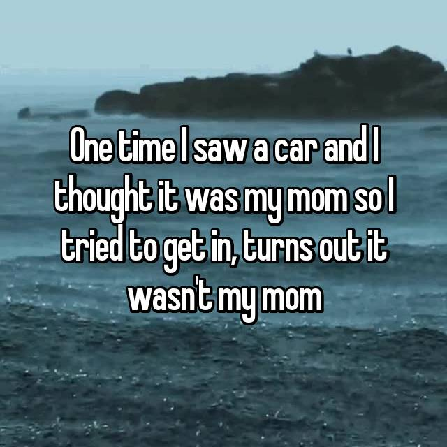 One time I saw a car and I thought it was my mom so I tried to get in, turns out it wasn't my mom