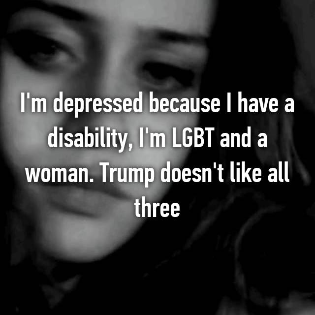 I'm depressed because I have a disability, I'm LGBT and a woman. Trump doesn't like all three
