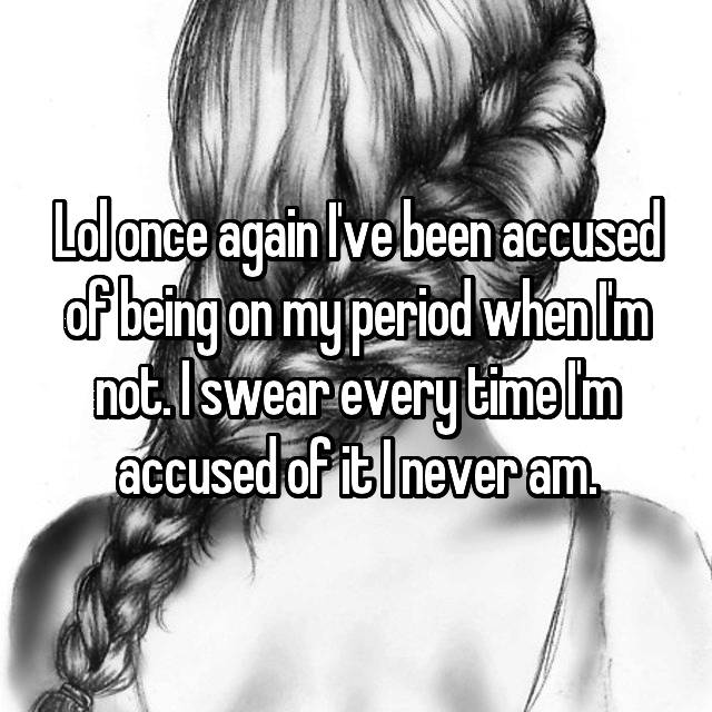 Lol once again I've been accused of being on my period when I'm not. I swear every time I'm accused of it I never am.