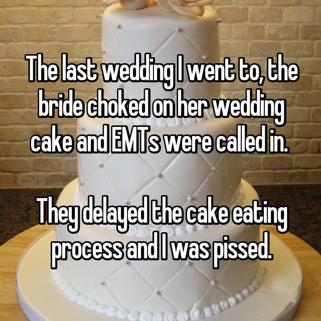 The last wedding I went to, the bride choked on her wedding cake and EMTs were called in.   They delayed the cake eating process and I was pissed.