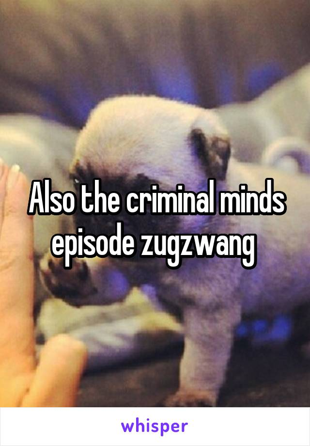 Also the criminal minds episode zugzwang