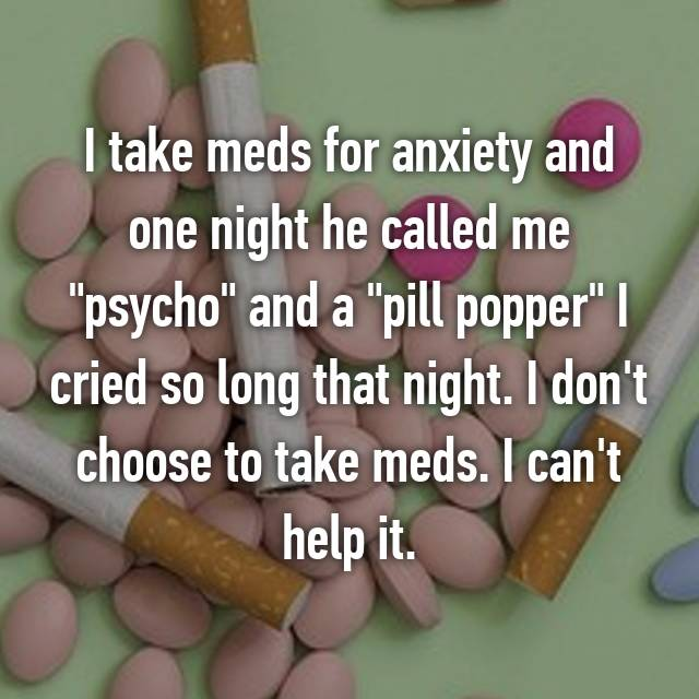 """I take meds for anxiety and one night he called me """"psycho"""" and a """"pill popper"""" I cried so long that night. I don't choose to take meds. I can't help it."""