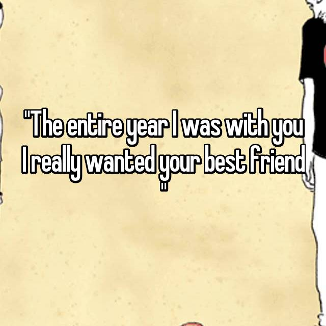 """""""The entire year I was with you I really wanted your best friend """""""