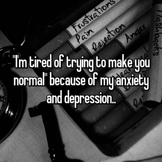 """""""I'm tired of trying to make you normal"""" because of my anxiety and depression.."""