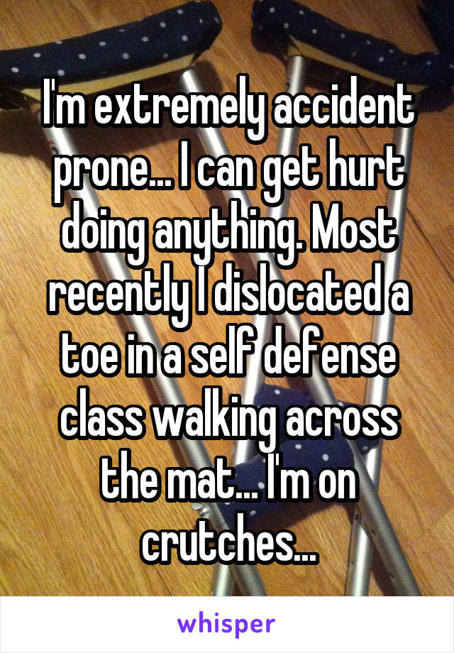 I'm extremely accident prone... I can get hurt doing anything. Most recently I dislocated a toe in a self defense class walking across the mat... I'm on crutches...