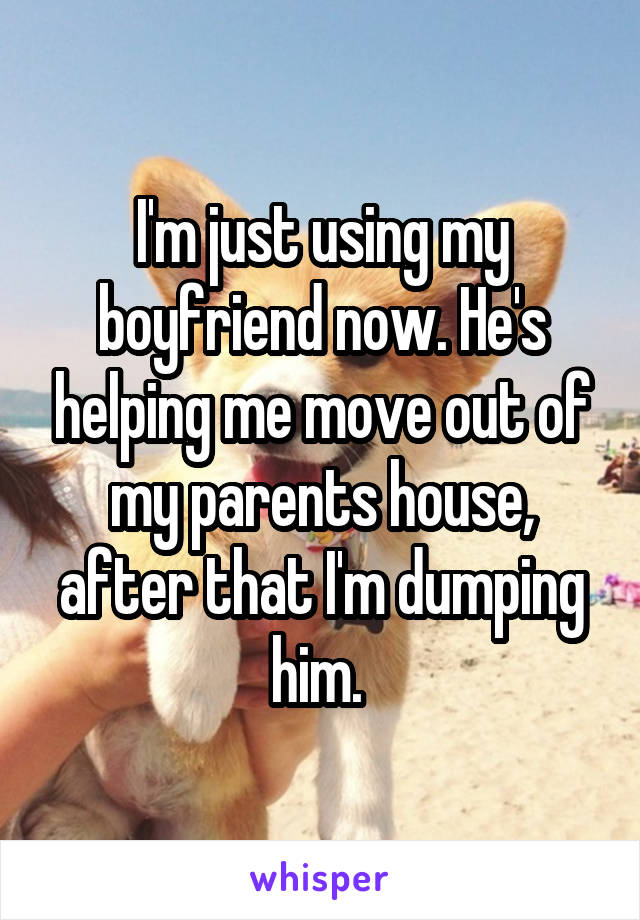 I'm just using my boyfriend now. He's helping me move out of my parents house, after that I'm dumping him.