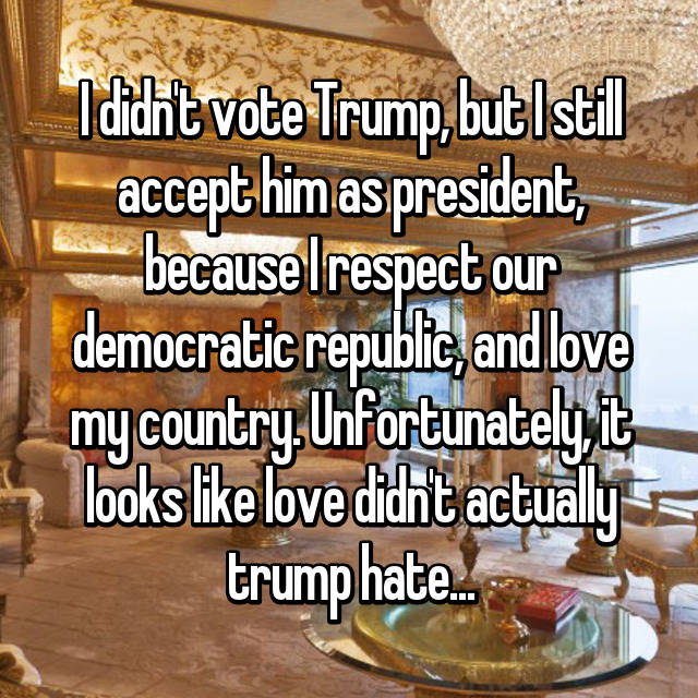 I didn't vote Trump, but I still accept him as president, because I respect our democratic republic, and love my country. Unfortunately, it looks like love didn't actually trump hate...