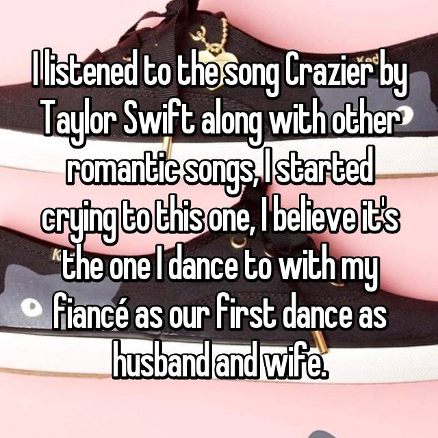 I listened to the song Crazier by Taylor Swift along with other romantic songs, I started crying to this one, I believe it's the one I dance to with my fiancé as our first dance as husband and wife.