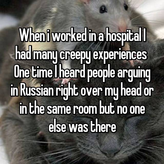 When i worked in a hospital I had many creepy experiences  One time I heard people arguing in Russian right over my head or in the same room but no one else was there