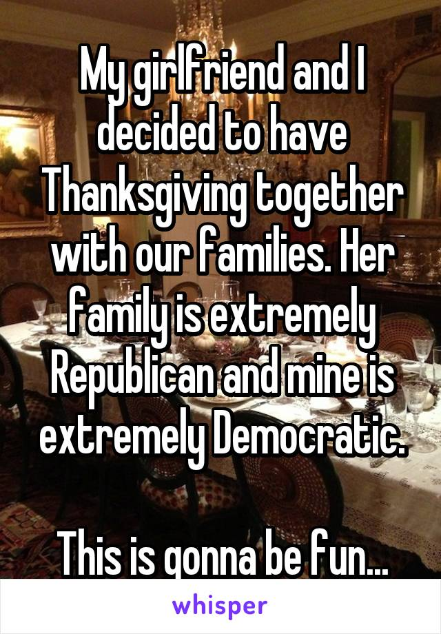 My girlfriend and I decided to have Thanksgiving together with our families. Her family is extremely Republican and mine is extremely Democratic.  This is gonna be fun...