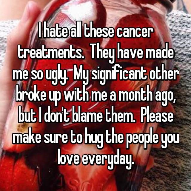 I hate all these cancer treatments.  They have made me so ugly.  My significant other broke up with me a month ago, but I don't blame them.  Please make sure to hug the people you love everyday.